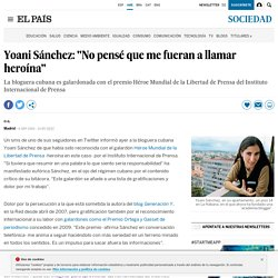 "Yoani Sánchez: ""No pensé que me fueran a llamar heroína"""
