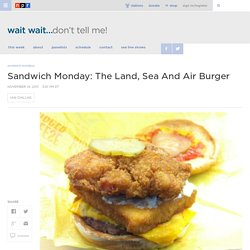 Sandwich Monday: The Land, Sea And Air Burger : Wait Wait ... Don't Tell Me!