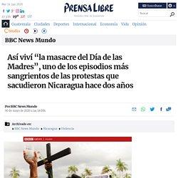 """Así viví """"la masacre del Día de las Madres"""", uno de los episodios más sangrientos de las protestas que sacudieron Nicaragua hace dos años"""