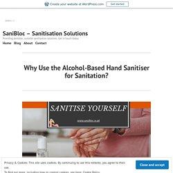 Why Use the Alcohol-Based Hand Sanitiser for Sanitation? – SaniBloc – Sanitisation Solutions