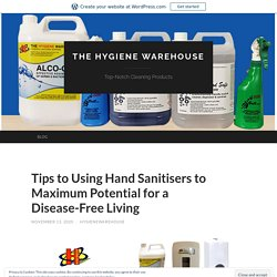 Tips to Using Hand Sanitisers to Maximum Potential for a Disease-Free Living