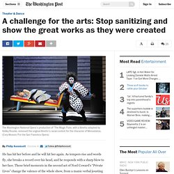 A challenge for the arts: Stop sanitizing and show the great works as they were created