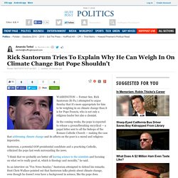 Rick Santorum Tries To Explain Why He Can Weigh In On Climate Change But Pope Shouldn't