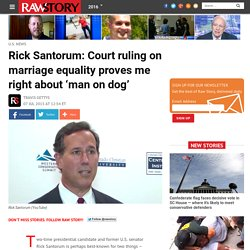 Rick Santorum: Court ruling on marriage equality proves me right about 'man on dog'