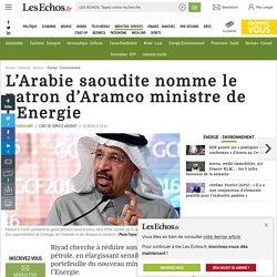 L'Arabie saoudite nomme le patron d'Aramco ministre de l'Energie, Énergie - Environnement