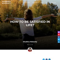 How to be satisfied in life? - Shubhra Mohanty