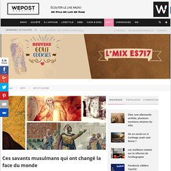 Ces savants musulmans qui ont changé la face du monde - WEPOST
