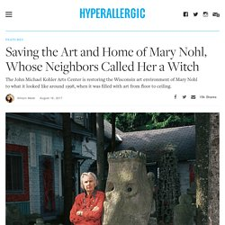 Saving the Art and Home of Mary Nohl, Whose Neighbors Called Her a Witch