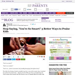 Stop Saying, 'You're So Smart!' 3 Better Ways to Praise Kids