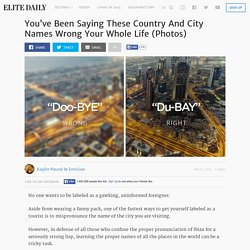You've Been Saying These Country And City Names Wrong Your Whole Life