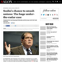 Scalia's chance to smash unions: The huge under-the-radar case