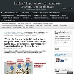 L'Edito du Dimanche 30 Décembre 2012: Nos prévisions scandaleuses pour 2013 et même 2014/ Equivalence, convergence et financiarisation par Bruno Bertez