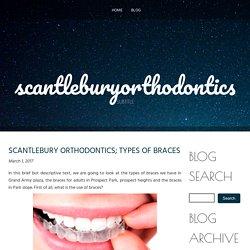 SCANTLEBURY ORTHODONTICS; TYPES OF BRACES