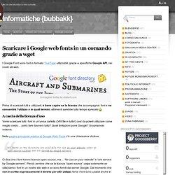 Scaricare i Google web fonts in un comando grazie a wget « Informatiche {bubbakk}
