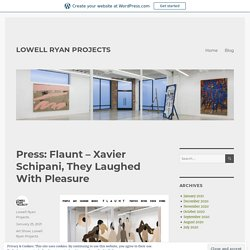 Press: Flaunt – Xavier Schipani, They Laughed With Pleasure – LOWELL RYAN PROJECTS