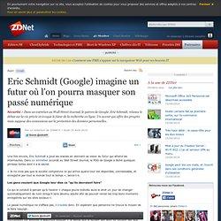 Eric Schmidt (Google) imagine un futur où l'on pourra masquer son passé numérique