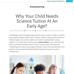 Why Your Child Needs Science Tuition At An Early Age? – firstclasslearning