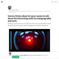 Science fiction about AI never seems to talk about the interesting stuff, tax and geography and… – Medium