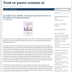 BLOG DU CAFE DES SCIENCES - TOUT SE PASSE COMME SI 10/07/13 Le Golden rice #OGM : la science sauverait des vies si les bobos ne
