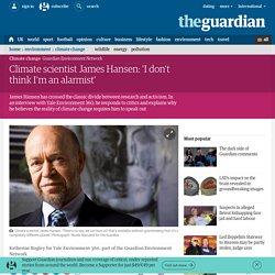 Climate scientist James Hansen: 'I don't think I'm an alarmist'