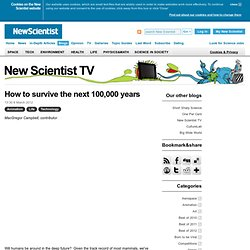 New Scientist TV: How to survive the next 100,000 years