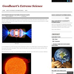 How scientists brought the power of the Sun to Earth « Goodheart's Extreme Science