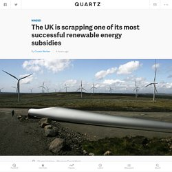 The UK is scrapping one of its most successful renewable energy subsidies