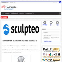 Sculpteo imprime aussi en argent et en cire et toujours en 3D