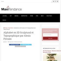 Alphabet en 3D Sculptural et Typographique par Alexis Persani