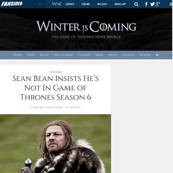 Sean Bean Insists He's Not In Game of Thrones Season 6