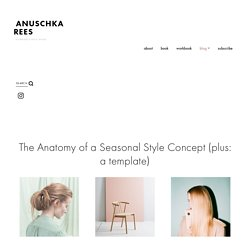 The Anatomy of a Seasonal Style Concept (plus: a template) — Anuschka <br>Rees