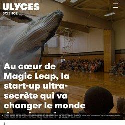 Au cœur de Magic Leap, la start-up ultra-secrète qui va changer le monde dans lequel nous vivons