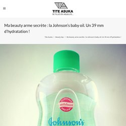 Ma beauty arme secrète : la Johnson's baby oil. Un 39 mm d'hydratation !