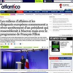 Les milieux d'affaires et les dirigeants européens commencent a rêver secrètement d'un président qui ressemblerait à Macron mais avec le programme de François Fillon