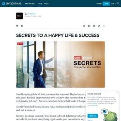 SECRETS TO A HAPPY LIFE & SUCCESS
