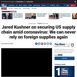 Jared Kushner on securing US supply chain amid coronavirus: We can never rely on foreign supplies again