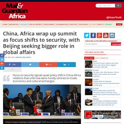 China, Africa wrap up summit as focus shifts to security, with Beijing seeking bigger role in global affairs