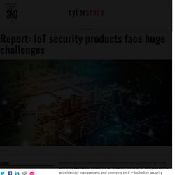 Report: IoT security products face huge challenges - CyberScoop