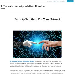 Security Solutions For Your Network – IoT enabled security solutions Houston