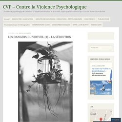 LES DANGERS DU VIRTUEL (1) – LA SÉDUCTION – CVP – Contre la Violence Psychologique
