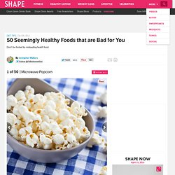 50 Seemingly Healthy Foods that are Bad for You