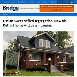 Ossian Sweet defied segregation. Now his Detroit home will be a museum.