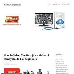 How To Select The Best Juice Maker: A Handy Guide For Beginners