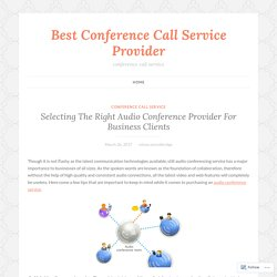Selecting The Right Audio Conference Provider For Business Clients – Best Conference Call Service Provider
