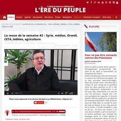 VIDÉO - La revue de la semaine #2: Syrie, médias, Orwell, CETA, lobbies, agriculture