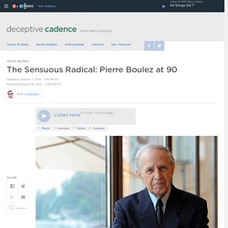 The Sensuous Radical: Pierre Boulez at 90 : Deceptive Cadence