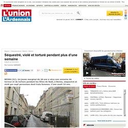 Séquestré, violé et torturé pendant plus d'une semaine - Reims - L'union-L'Ardennais