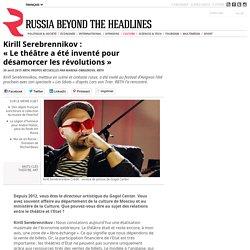 """Kirill Serebrennikov: """"Le théâtre a été inventé pour désamorcer les révolutions"""""""