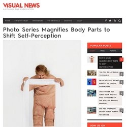 Photo Series Magnifies Body Parts to Shift Self-Perception