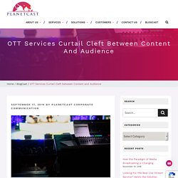 OTT Services Curtail Cleft between Content and Audience - Planet Cast